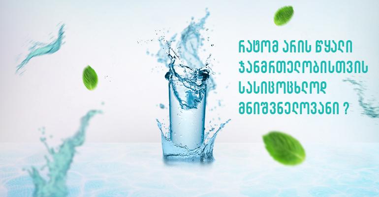 რატომ არის წყალი ჯანმრთელობისთვის სასიცოცხლოდ მნიშვნელოვანი?